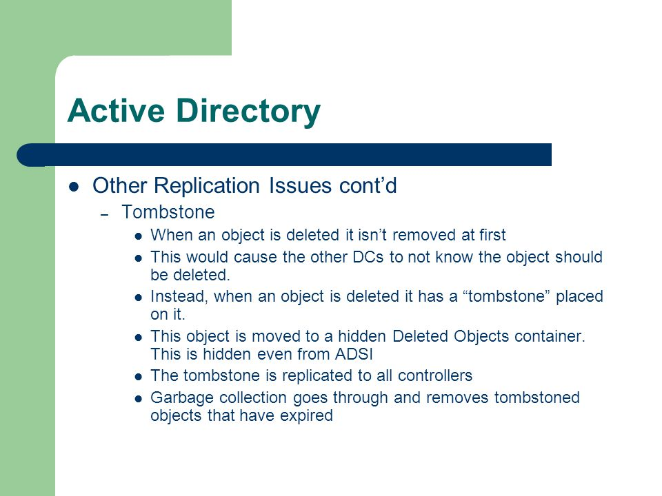 Active Directory Other Replication Issues cont'd – Tombstone When an object is deleted it isn't removed at first This would cause the other DCs to not know the object should be deleted.