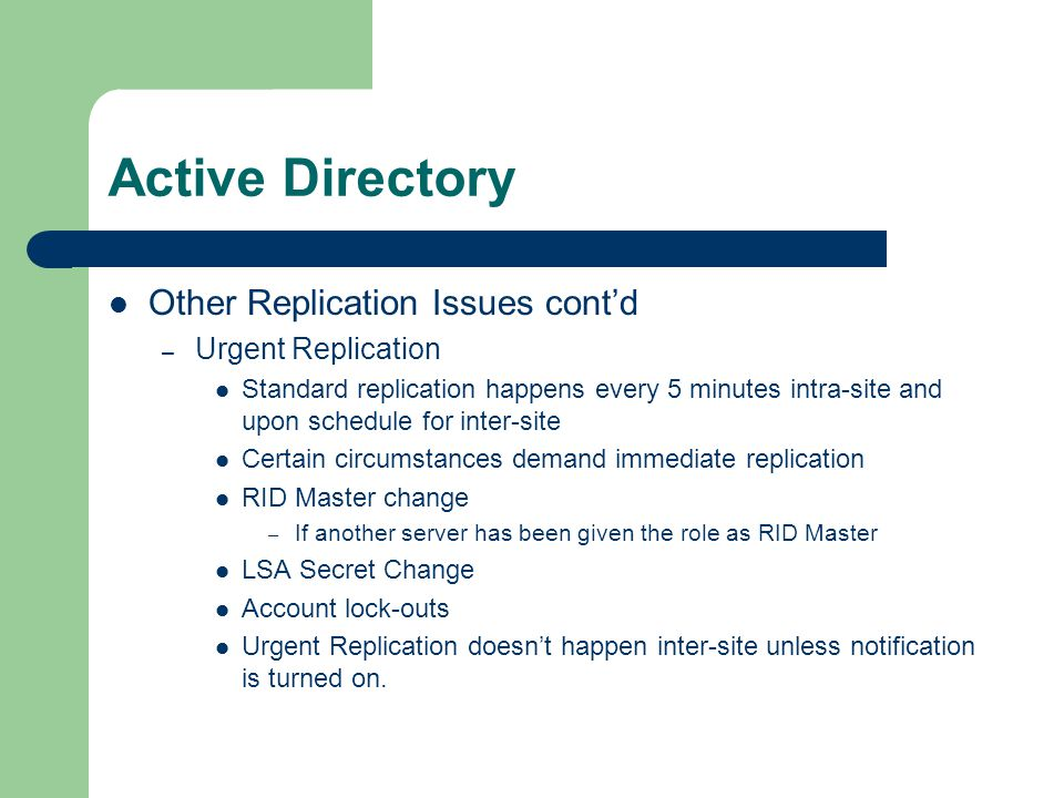 Active Directory Other Replication Issues cont'd – Urgent Replication Standard replication happens every 5 minutes intra-site and upon schedule for inter-site Certain circumstances demand immediate replication RID Master change – If another server has been given the role as RID Master LSA Secret Change Account lock-outs Urgent Replication doesn't happen inter-site unless notification is turned on.
