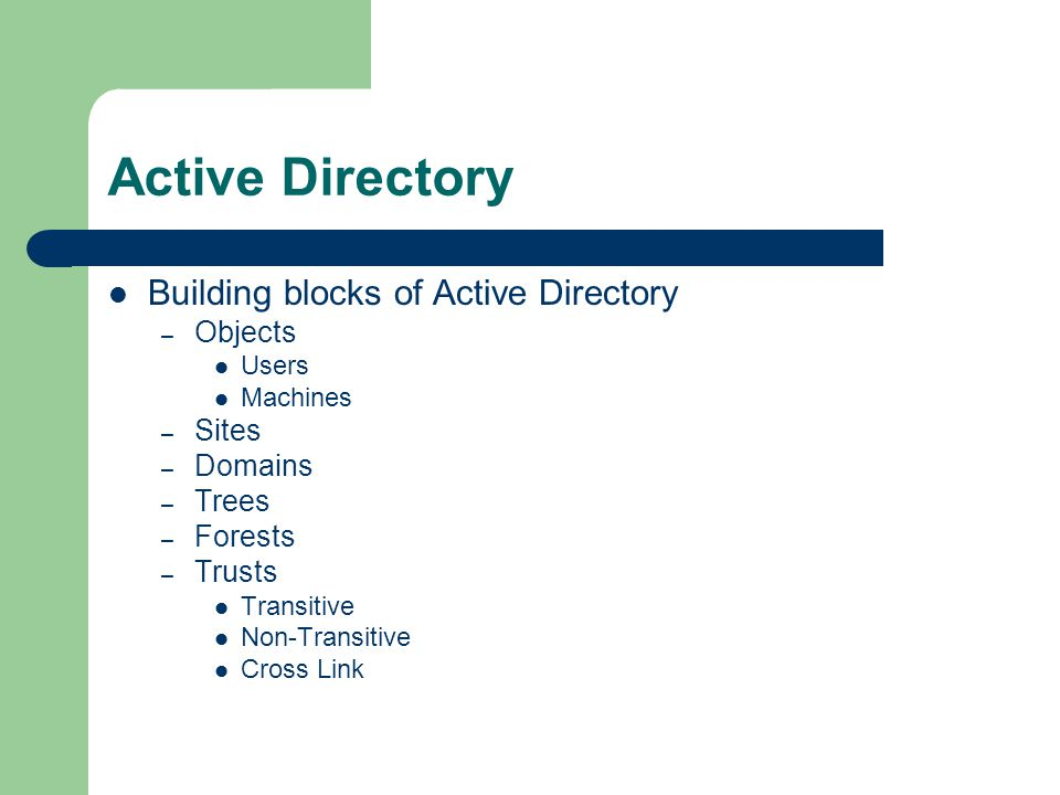 Active Directory Building blocks of Active Directory – Objects Users Machines – Sites – Domains – Trees – Forests – Trusts Transitive Non-Transitive Cross Link