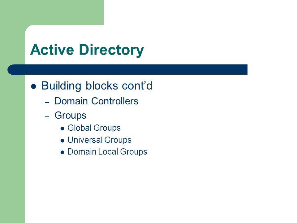 Active Directory Building blocks cont'd – Domain Controllers – Groups Global Groups Universal Groups Domain Local Groups