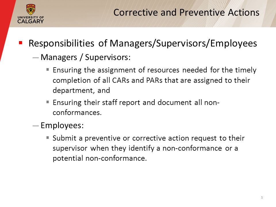 Corrective and Preventive Actions  Responsibilities of Managers/Supervisors/Employees — Managers / Supervisors:  Ensuring the assignment of resources needed for the timely completion of all CARs and PARs that are assigned to their department, and  Ensuring their staff report and document all non- conformances.
