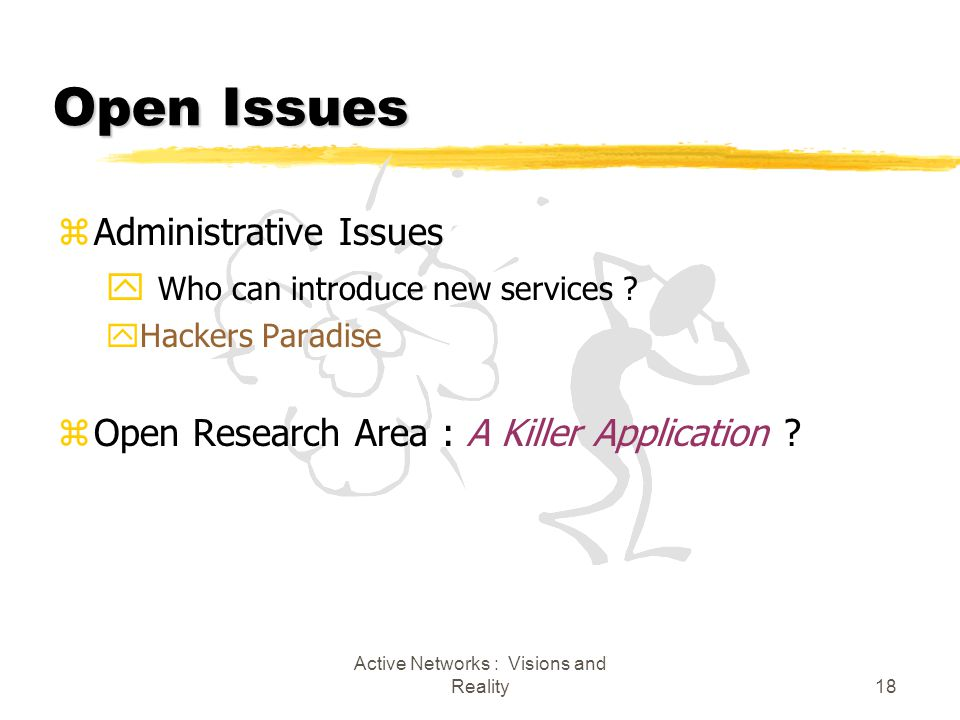 Active Networks : Visions and Reality18 Open Issues zAdministrative Issues y Who can introduce new services .