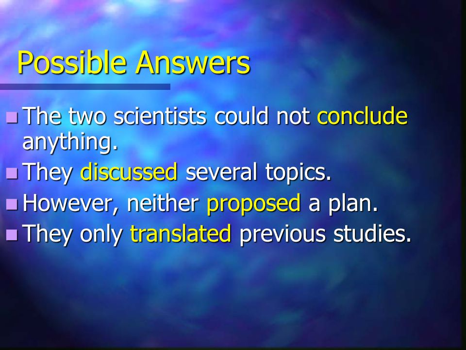 Possible Answers The two scientists could not conclude anything. The two scientists could not conclude anything. They discussed several topics. They d