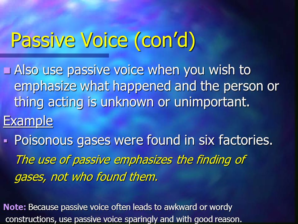 Passive Voice (con'd) Also use passive voice when you wish to emphasize what happened and the person or thing acting is unknown or unimportant. Also u