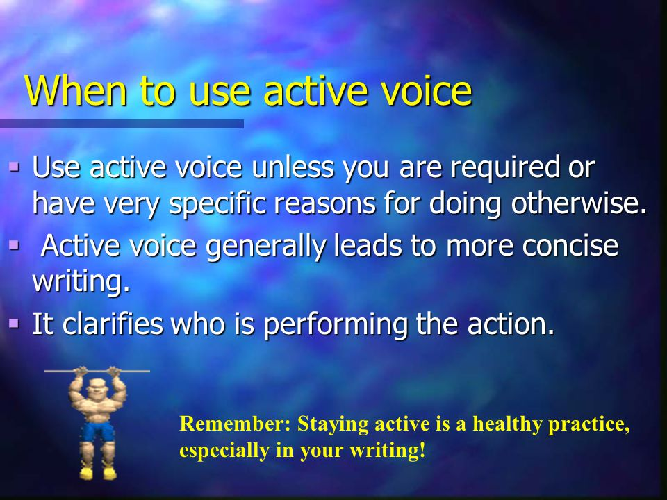 When to use active voice  Use active voice unless you are required or have very specific reasons for doing otherwise.  Active voice generally leads