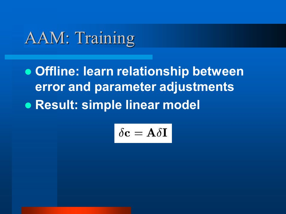 AAM: Training Offline: learn relationship between error and parameter adjustments Result: simple linear model