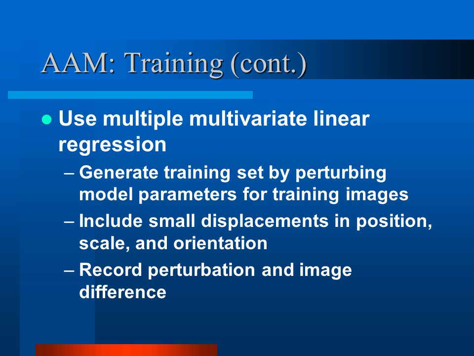 AAM: Training (cont.) Use multiple multivariate linear regression –Generate training set by perturbing model parameters for training images –Include s