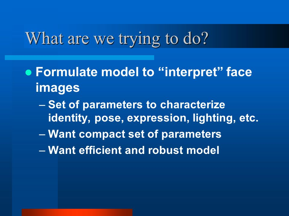 "What are we trying to do? Formulate model to ""interpret"" face images –Set of parameters to characterize identity, pose, expression, lighting, etc. –Wa"