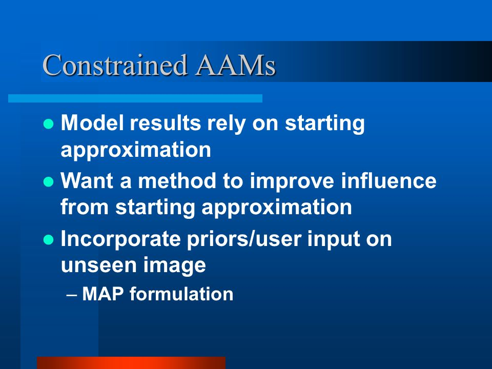 Constrained AAMs Model results rely on starting approximation Want a method to improve influence from starting approximation Incorporate priors/user i
