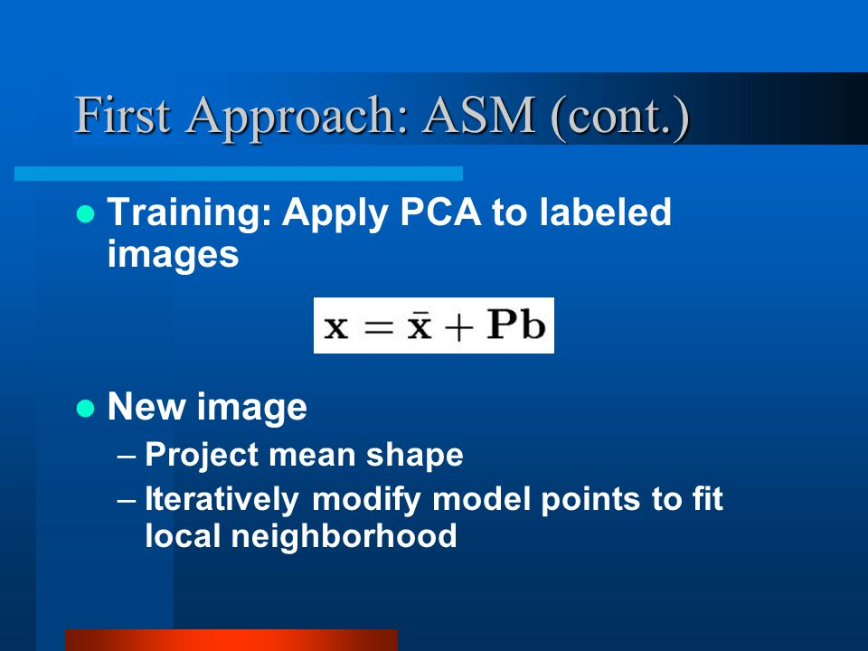 First Approach: ASM (cont.) Training: Apply PCA to labeled images New image –Project mean shape –Iteratively modify model points to fit local neighbor