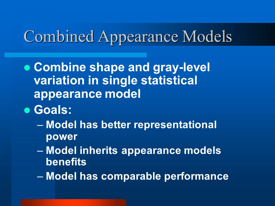 Combined Appearance Models Combine shape and gray-level variation in single statistical appearance model Goals: –Model has better representational pow
