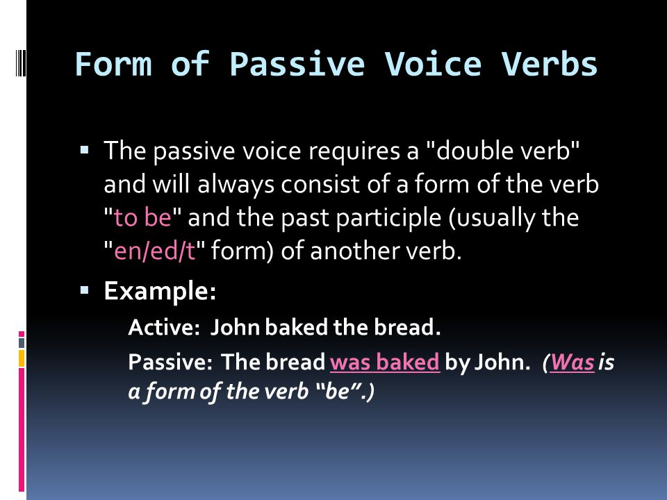 Form of Passive Voice Verbs  The passive voice requires a double verb and will always consist of a form of the verb to be and the past participle (usually the en/ed/t form) of another verb.