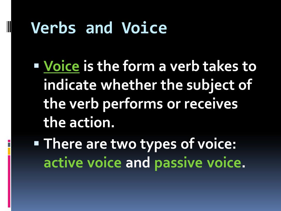 Active Voice  Active Voice – indicates that the subject of the verb is acting  Because the subject does or acts upon the verb in such sentences, the sentences are said to be in the active voice.