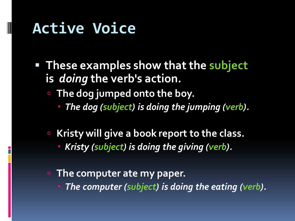 Active Voice  These examples show that the subject is doing the verb s action.
