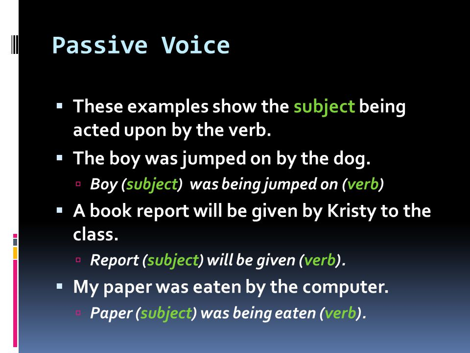 Passive Voice  These examples show the subject being acted upon by the verb.