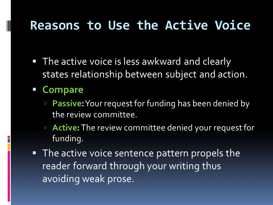 When to Use Passive Voice  In general, the passive voice is less direct, less forceful, and less concise than the active voice.