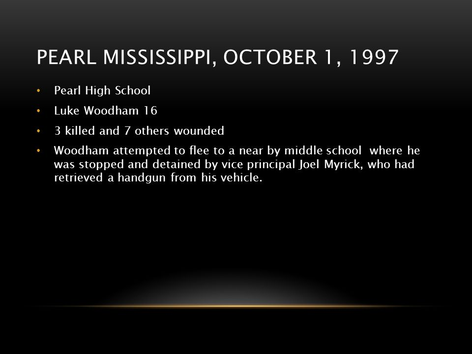 PEARL MISSISSIPPI, OCTOBER 1, 1997 Pearl High School Luke Woodham 16 3 killed and 7 others wounded Woodham attempted to flee to a near by middle schoo