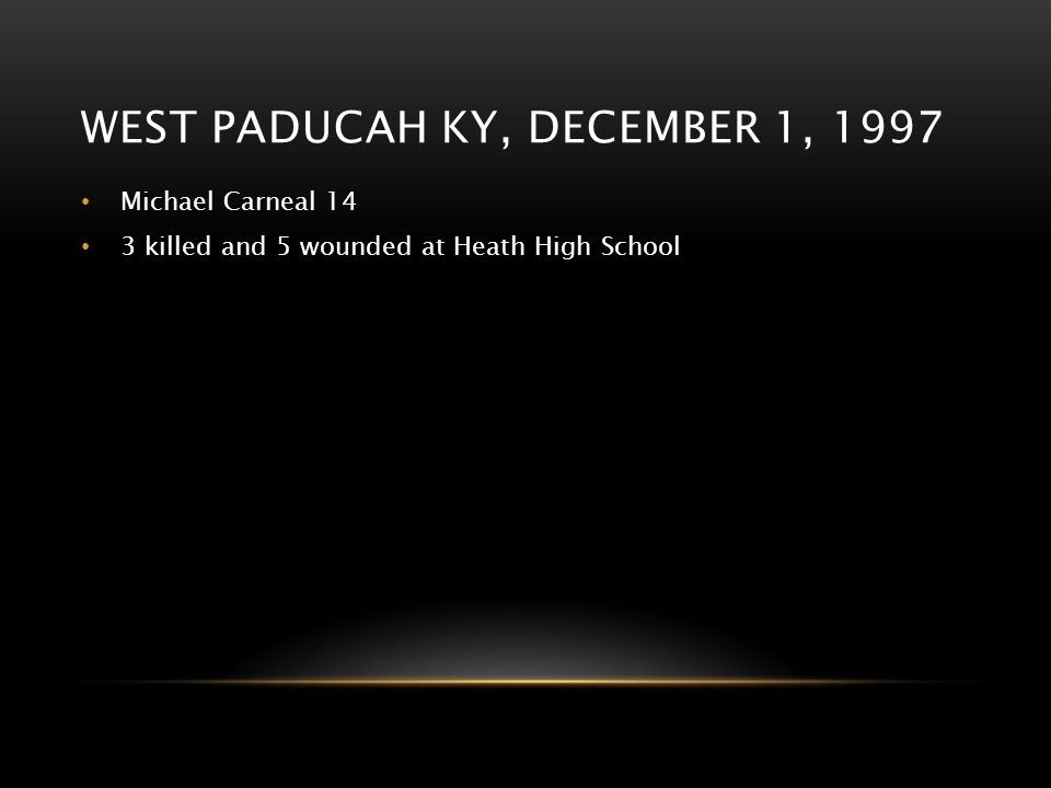 WEST PADUCAH KY, DECEMBER 1, 1997 Michael Carneal 14 3 killed and 5 wounded at Heath High School