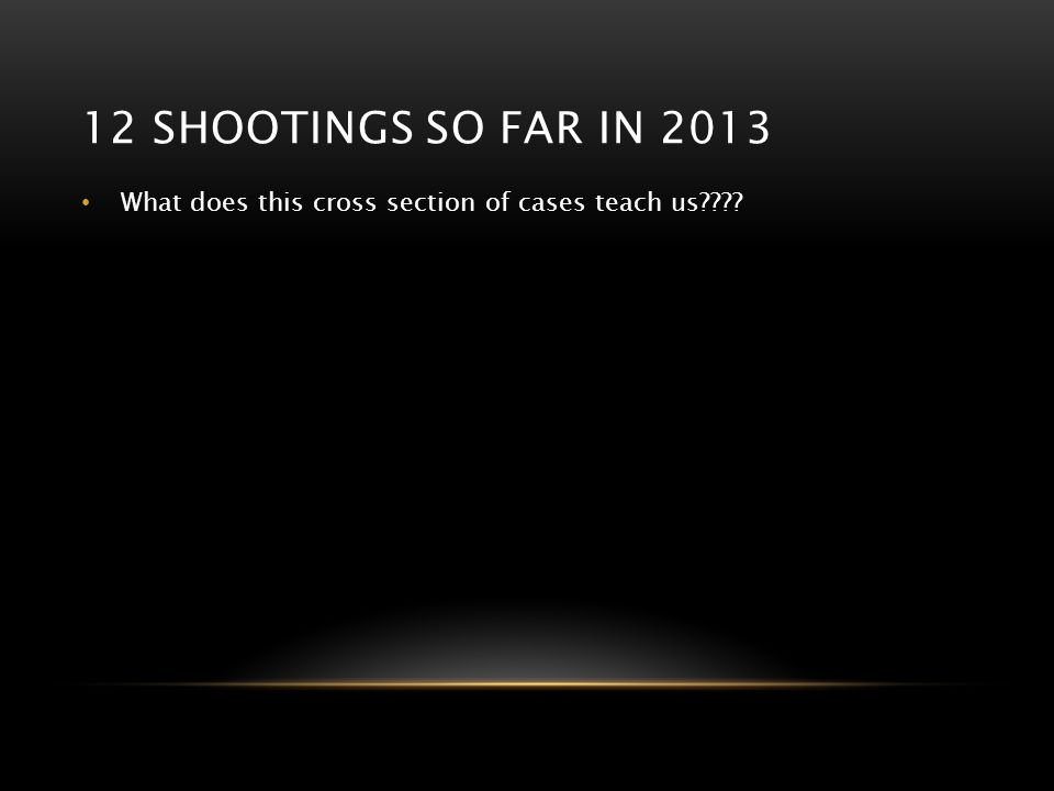 12 SHOOTINGS SO FAR IN 2013 What does this cross section of cases teach us????