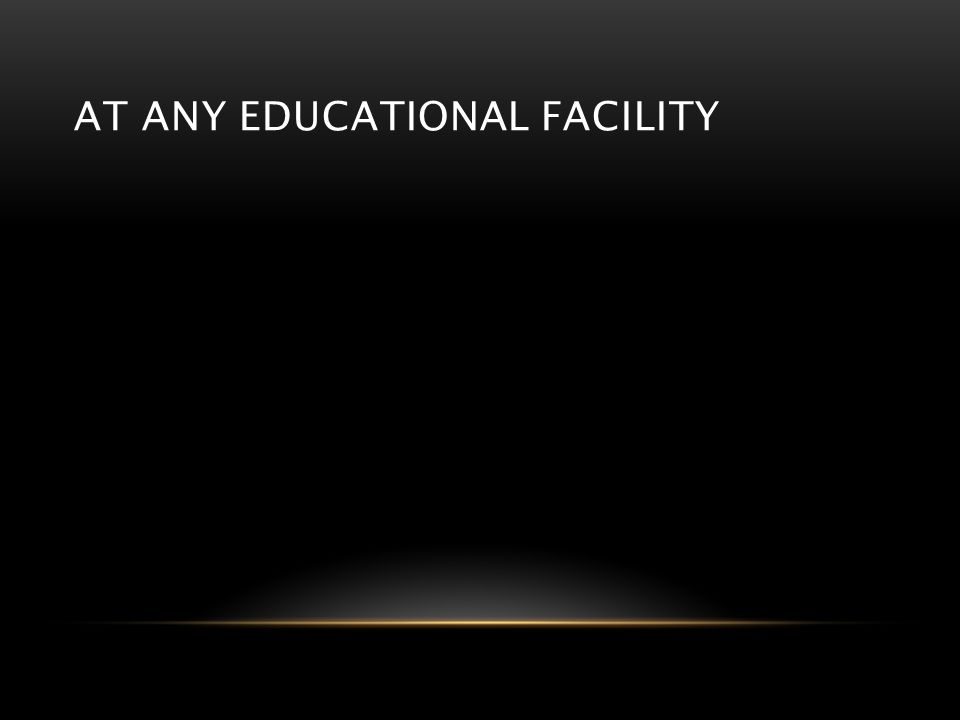 AT ANY EDUCATIONAL FACILITY