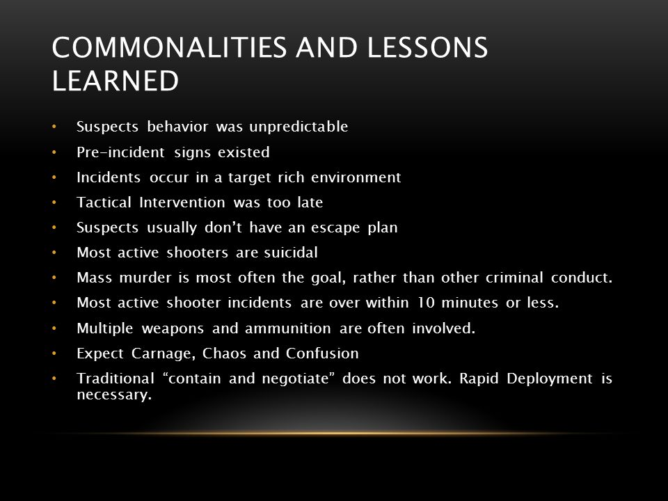 COMMONALITIES AND LESSONS LEARNED Suspects behavior was unpredictable Pre-incident signs existed Incidents occur in a target rich environment Tactical