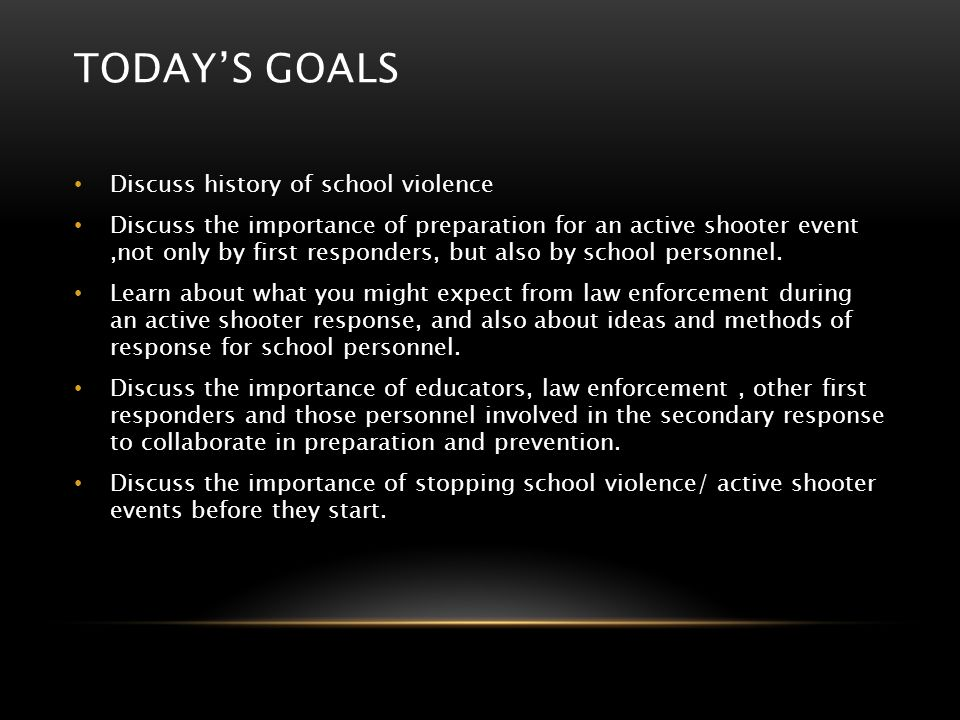 TODAY'S GOALS Discuss history of school violence Discuss the importance of preparation for an active shooter event,not only by first responders, but a