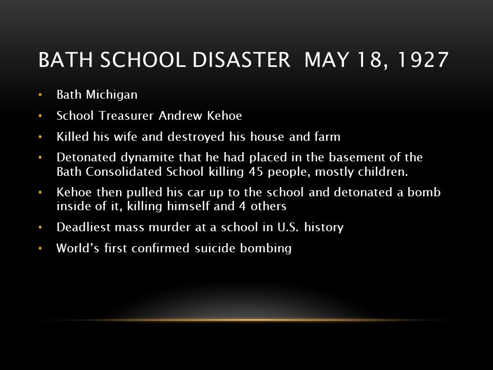 BATH SCHOOL DISASTER MAY 18, 1927 Bath Michigan School Treasurer Andrew Kehoe Killed his wife and destroyed his house and farm Detonated dynamite that