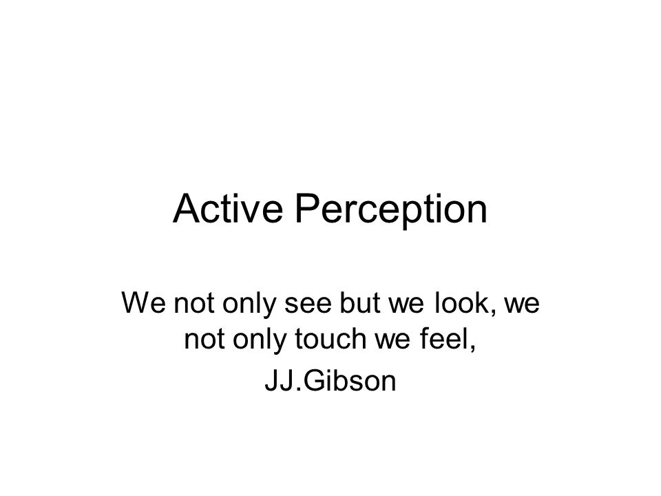 Active Perception We not only see but we look, we not only touch we feel, JJ.Gibson