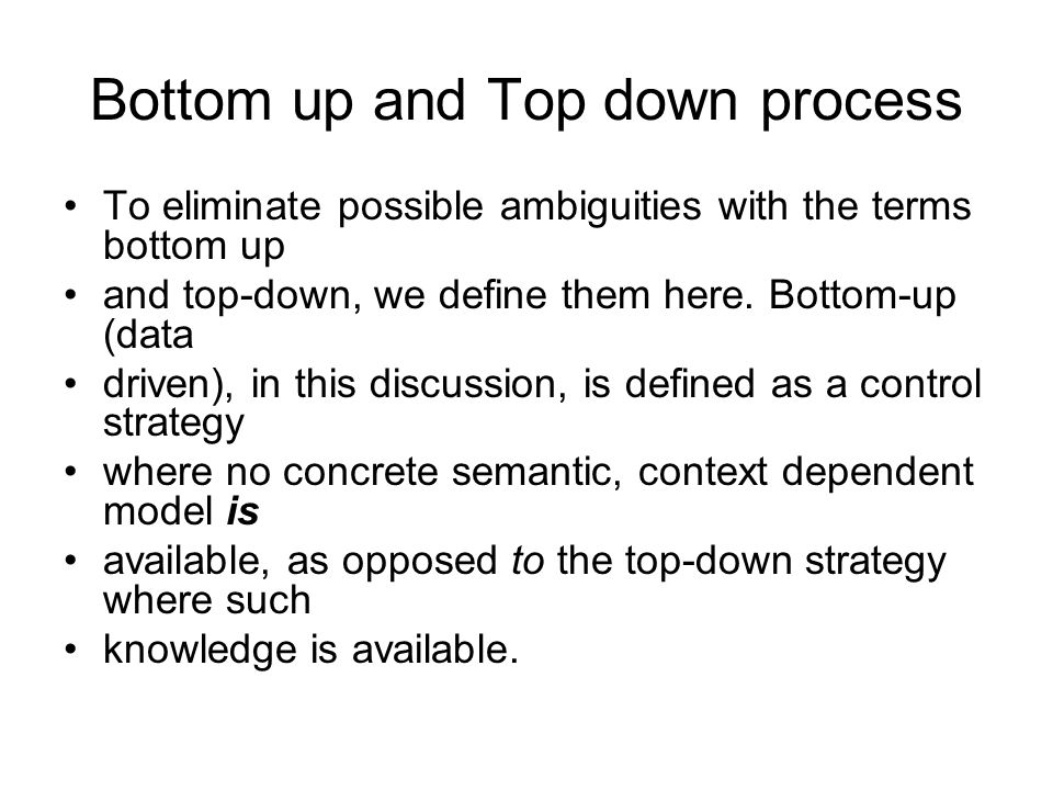 Bottom up and Top down process To eliminate possible ambiguities with the terms bottom up and top-down, we define them here.