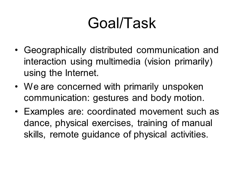 Goal/Task Geographically distributed communication and interaction using multimedia (vision primarily) using the Internet. We are concerned with prima