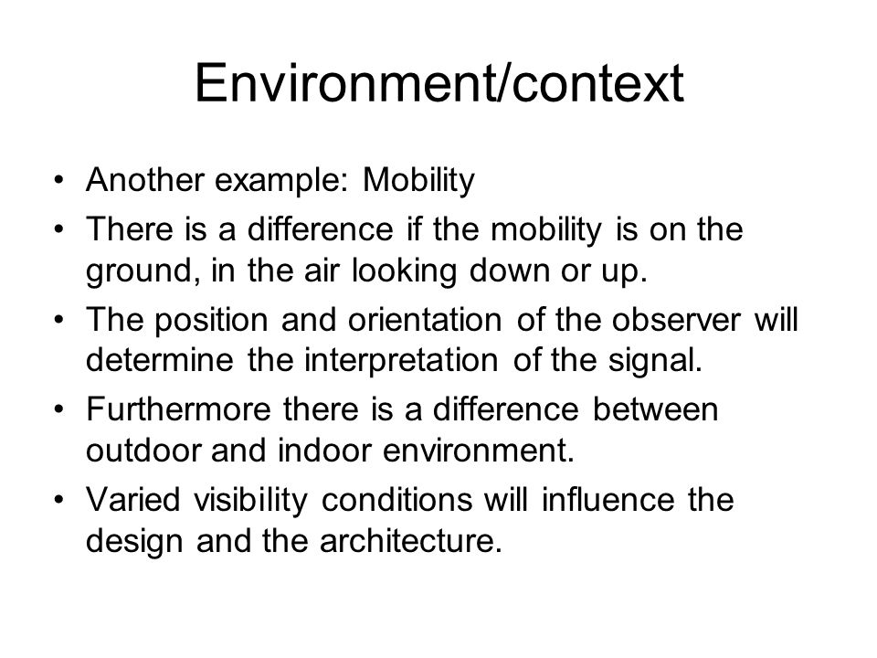 Environment/context Another example: Mobility There is a difference if the mobility is on the ground, in the air looking down or up. The position and