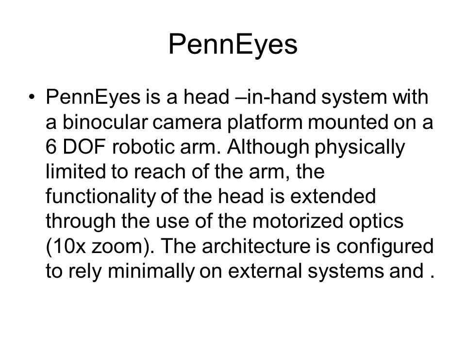 PennEyes PennEyes is a head –in-hand system with a binocular camera platform mounted on a 6 DOF robotic arm. Although physically limited to reach of t