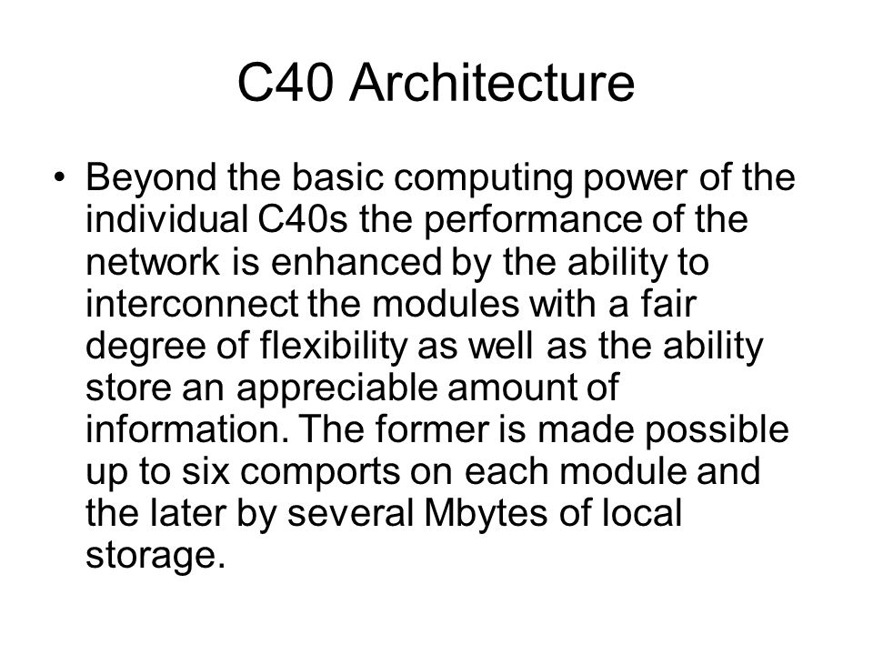 C40 Architecture Beyond the basic computing power of the individual C40s the performance of the network is enhanced by the ability to interconnect the modules with a fair degree of flexibility as well as the ability store an appreciable amount of information.