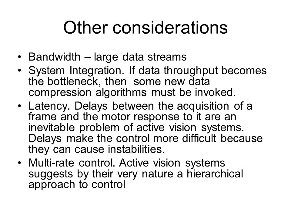 Other considerations Bandwidth – large data streams System Integration. If data throughput becomes the bottleneck, then some new data compression algo