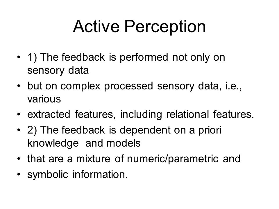 Active Perception 1) The feedback is performed not only on sensory data but on complex processed sensory data, i.e., various extracted features, including relational features.