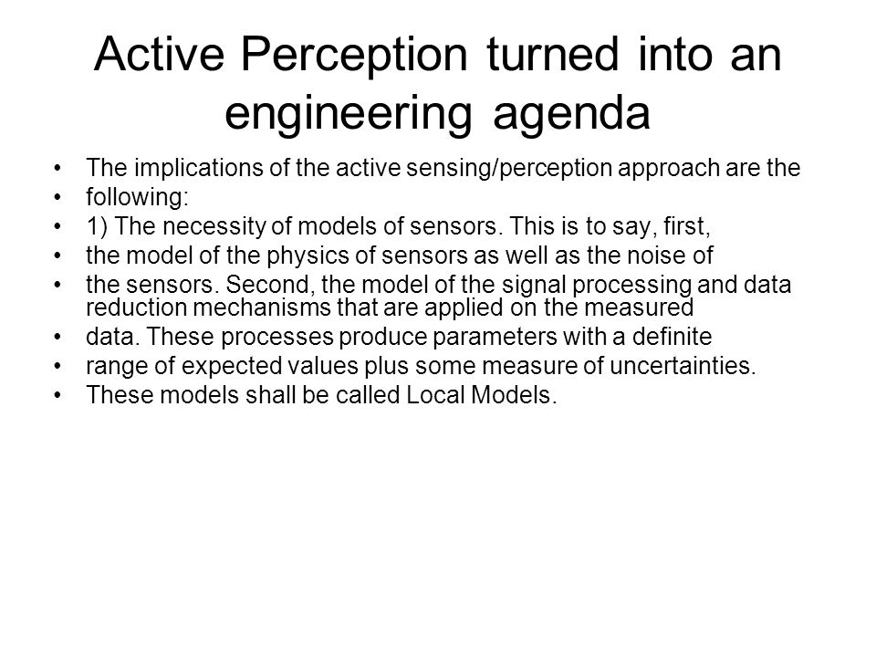 Active Perception turned into an engineering agenda The implications of the active sensing/perception approach are the following: 1) The necessity of
