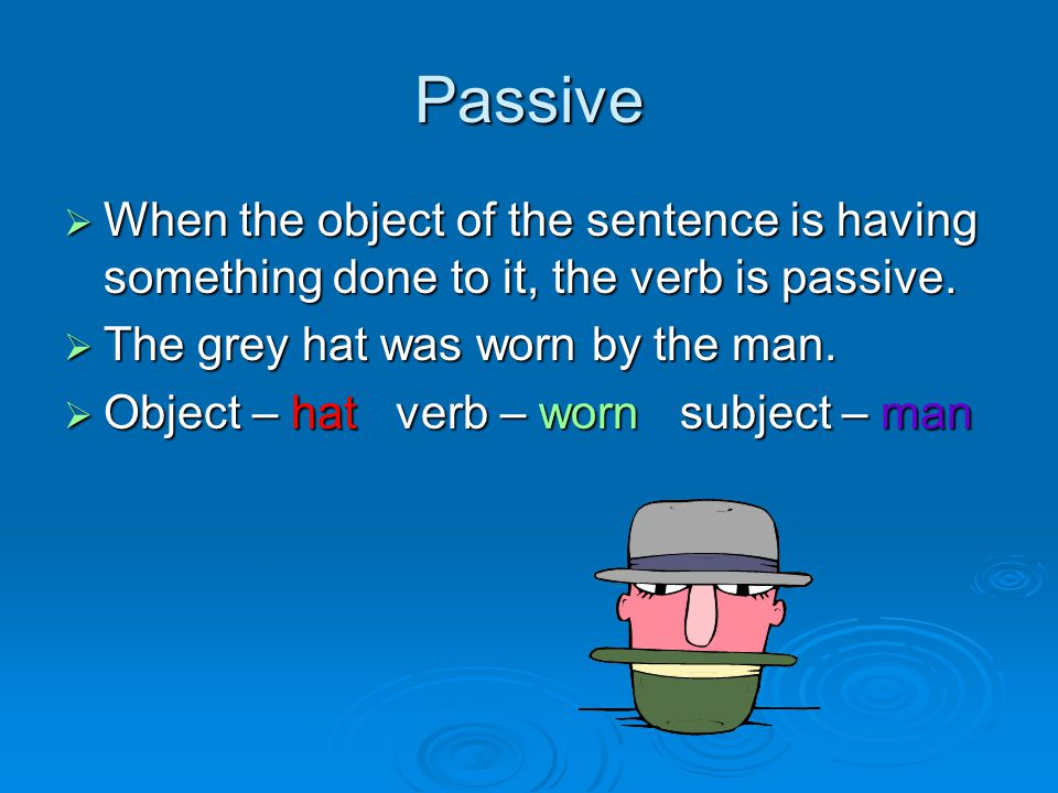 Passive  When the object of the sentence is having something done to it, the verb is passive.