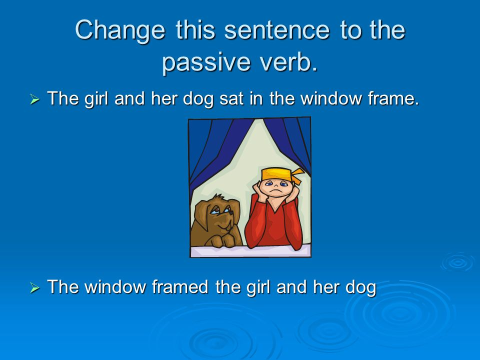 Change this sentence to the passive verb.  The girl and her dog sat in the window frame.
