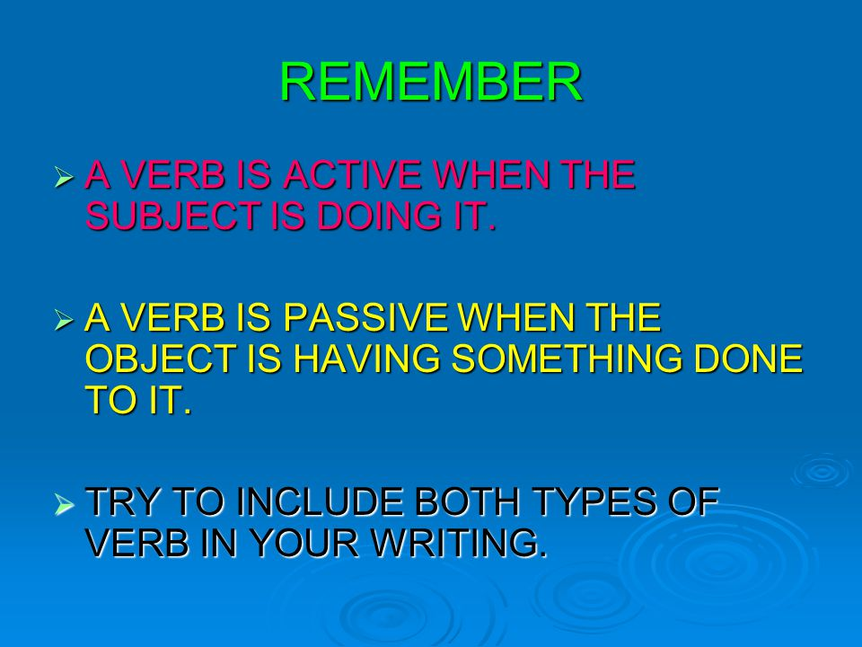 REMEMBER  A VERB IS ACTIVE WHEN THE SUBJECT IS DOING IT.