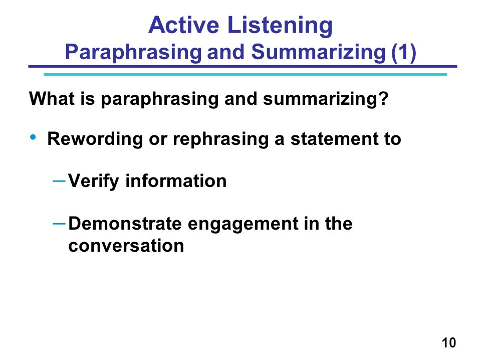 Active Listening Paraphrasing and Summarizing (1) What is paraphrasing and summarizing? Rewording or rephrasing a statement to – Verify information –