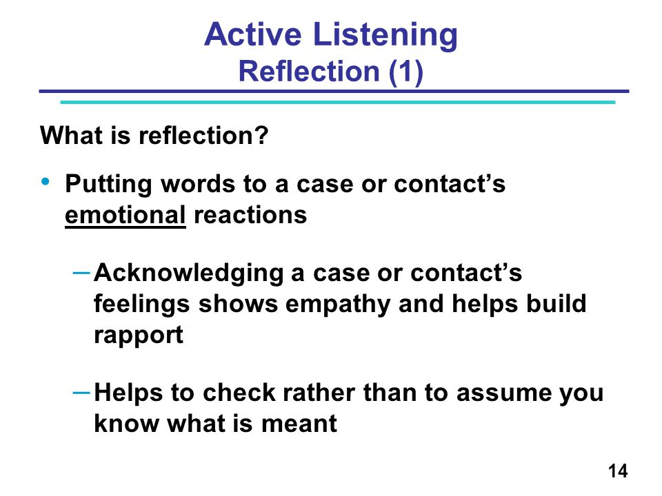 Active Listening Reflection (1) What is reflection? Putting words to a case or contact's emotional reactions – Acknowledging a case or contact's feeli