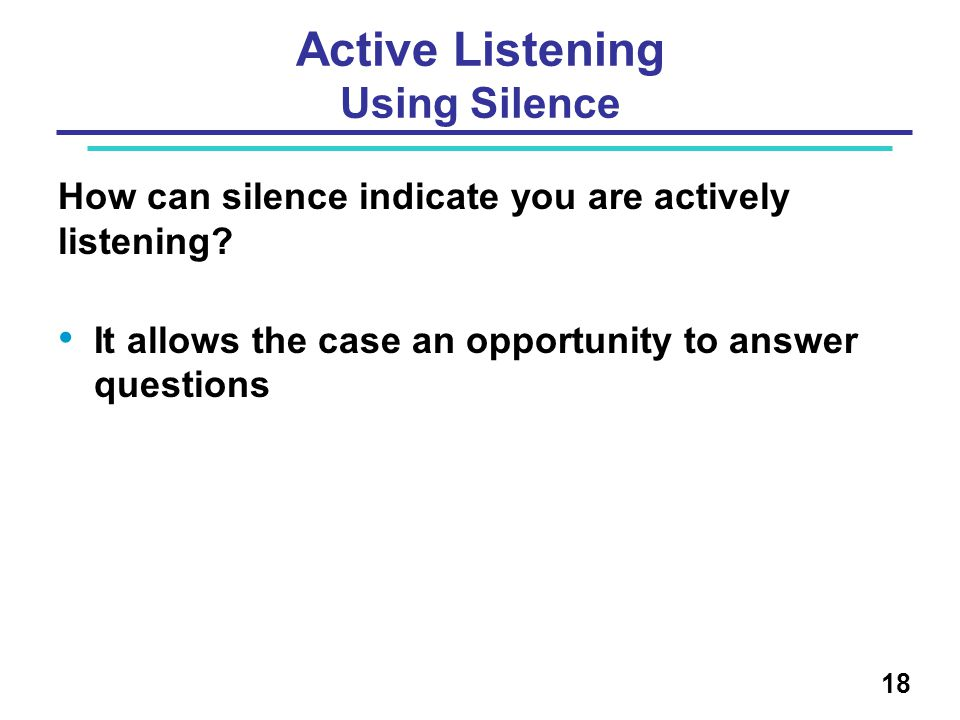 Active Listening Using Silence How can silence indicate you are actively listening? It allows the case an opportunity to answer questions 18