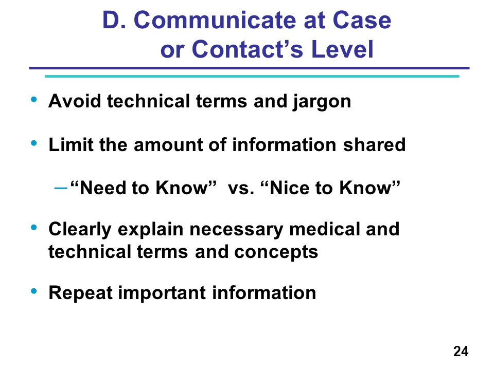 "D. Communicate at Case or Contact's Level Avoid technical terms and jargon Limit the amount of information shared – ""Need to Know"" vs. ""Nice to Know"""