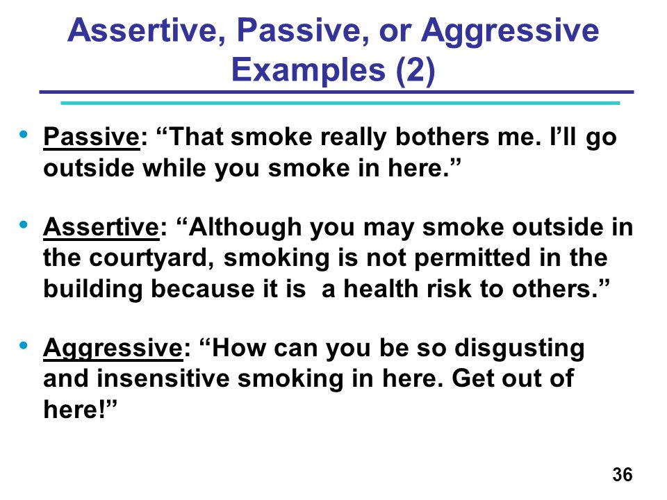 "Assertive, Passive, or Aggressive Examples (2) Passive: ""That smoke really bothers me. I'll go outside while you smoke in here."" Assertive: ""Although"