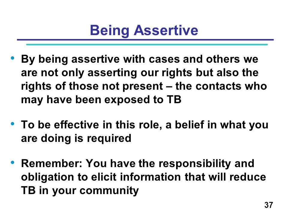 Being Assertive By being assertive with cases and others we are not only asserting our rights but also the rights of those not present – the contacts
