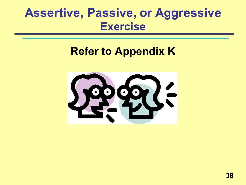 Assertive, Passive, or Aggressive Exercise Refer to Appendix K 38
