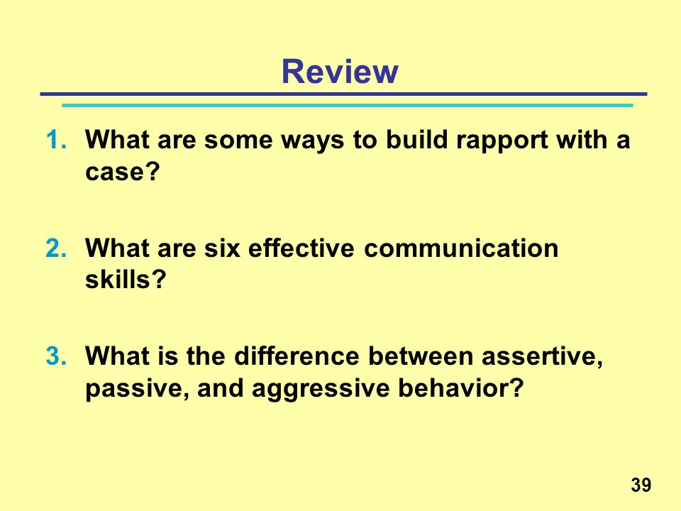 Review 1.What are some ways to build rapport with a case? 2.What are six effective communication skills? 3.What is the difference between assertive, p