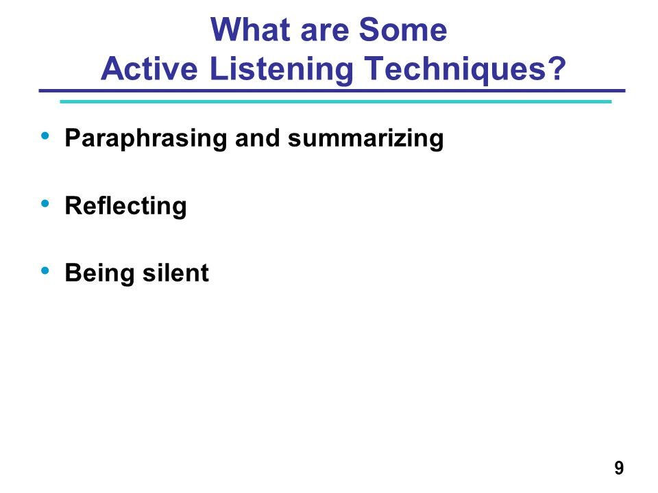 What are Some Active Listening Techniques? Paraphrasing and summarizing Reflecting Being silent 9