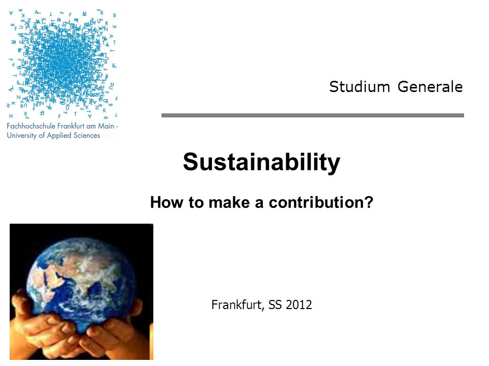 Studium Generale Sustainability How to make a contribution Frankfurt, SS 2012