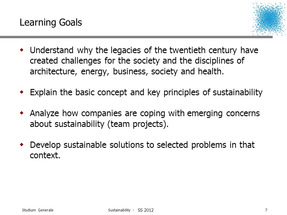 Studium Generale Sustainability - WS 2011/127 SS 2012 Learning Goals  Understand why the legacies of the twentieth century have created challenges for the society and the disciplines of architecture, energy, business, society and health.